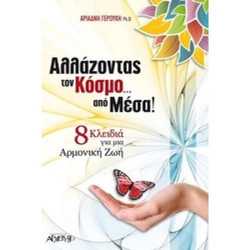 ΑΛΛΑΖΟΝΤΑΣ ΤΟΝ ΚΟΣΜΟ ΑΠΟ ΜΕΣΑ! 8 Κλειδιά για μια Αρμονική Ζωή
